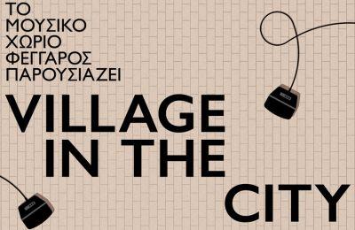 Στη συναυλία Village in the city  απόφοιτοι του Μουσικού Χωριού θα έχουν την ευκαιρία να παρουσιάσουν αυθεντικά τους κομμάτια.